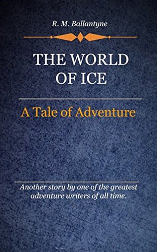 R. M. Ballantyne - The World of Ice (Illustrated): A Tale Of Adventure