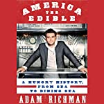 America the Edible: A Hungry History, from Sea to Dining Sea | Adam Richman