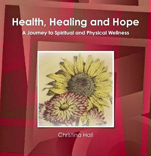Health, Healing And Hope: A Journey To Spiritual And Physical Wellness