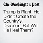 Trump Is Right. He Didn't Create the Country's Divisions. But Will He Heal Them? | Dan Balz