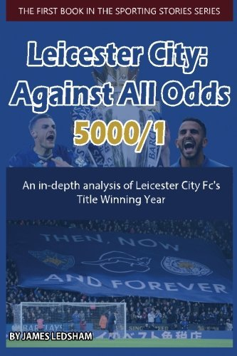 Leicester City 2015/16 : Against All Odds (5000/1): An in-depth analysis of Leicester City Fc's Title Winning Year (Spor