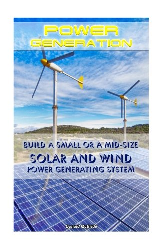 Power Generation: Build a Small or a Mid Size Solar and Wind Power Generating System: (Energy Independence, Lower Bills & Off Grid Living) (Self Reliance, Solar Energy) (Build Wind Power compare prices)