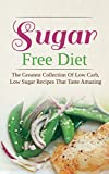Sugar Free Diet: The Greatest Collection Of Low Carb, Low Sugar Recipes That Taste Amazing