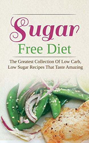 Sugar Free Diet: The Greatest Collection Of Low Carb, Low Sugar Recipes That Taste Amazing by Brittany Davis
