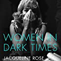 Women in Dark Times Audiobook by Jacqueline Rose Narrated by Alison Rose