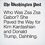 Who Was Zsa Zsa Gabor? She Paved the Way for Kim Kardashian and Donald Trump, Dahhling. | Dan Zak