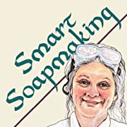 Smart Soapmaking: The Simple Guide to Making Traditional Handmade Soap Quickly, Safely, and Reliably, or How to Make Luxurious Handcrafted Soaps for Family, Friends, and Yourself
