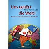 """Uns geh�rt die Welt! Macht und Machenschaften der Multisvon """"Klaus Werner Lobo"""""""