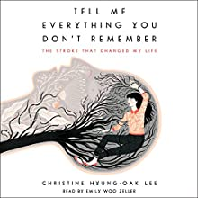 Tell Me Everything You Don't Remember: The Stroke That Changed My Life Audiobook by Christine Hyung-Oak Lee Narrated by Emily Woo Zeller