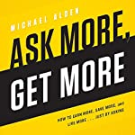 Ask More, Get More: How to Earn More, Save More, and Live More.... Just by Asking | Michael Alden