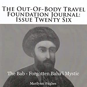 The Out-of-Body Travel Foundation Journal: Issue Twenty-Six: The Bab - Forgotten Baha'i Mystic | [Marilynn Hughes]