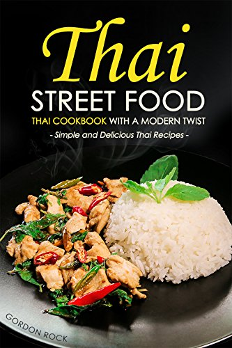 Thai Street Food - Thai Cookbook with a Modern Twist: Simple and Delicious Thai Recipes by Gordon Rock