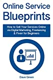 Online Service Blueprints: How to Sell Your Services Online via Digital Marketing, Freelancing & Fiverr for Beginners