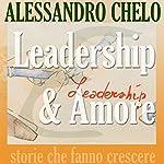 Leadership & Amore: Apprendere dall'amore i segreti della leadership umanistica | Alessandro Chelo