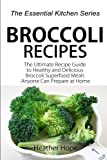 Broccoli Recipes: The Ultimate Recipe Guide to Healthy and Delicious Broccoli Superfood Meals Anyone Can Prepare at Home (The Essential Kitchen Series) (Volume 73)