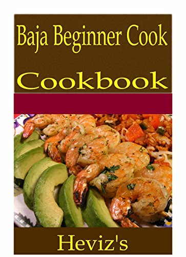 Baja Beginner Cook 101. Delicious, Nutritious, Low Budget, Mouth Watering Baja Beginner Cook Cookbook by Heviz's