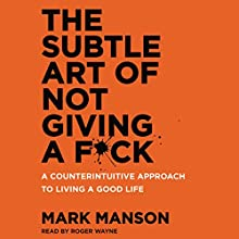 The Subtle Art of Not Giving a F*ck: A Counterintuitive Approach to Living a Good Life Audiobook by Mark Manson Narrated by Roger Wayne