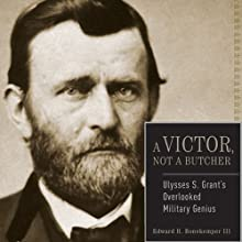 Ulysses S. Grant: A Victor, Not a Butcher: The Military Genius of the Man Who Won the Civil War (       UNABRIDGED) by Edward H. Bonekemper III Narrated by E. Roy Worley