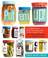 Put 'em Up!: A Comprehensive Home Preserving Guide for the Creative Cook, from Drying and Freezing to Canning and Pickling Front Cover