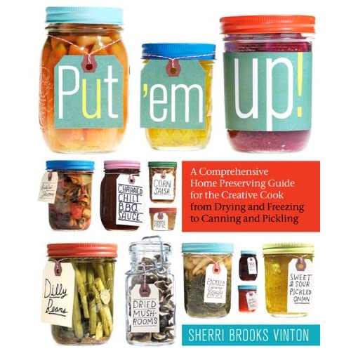 Put 'em Up!: A Comprehensive Home Preserving Guide for the Creative Cook from Drying and Freezing to Canning and Pickling