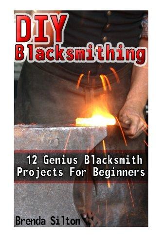 DIY Blacksmithing: 12 Genius Blacksmith Projects For Beginners: (Blacksmithing, blacksmith, how to blacksmith, how to blacksmithing, metal work) ... To