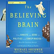 The Believing Brain: From Ghosts and Gods to Politics and Conspiracies - How We Construct Beliefs and Reinforce Them as Truths | [Michael Shermer]