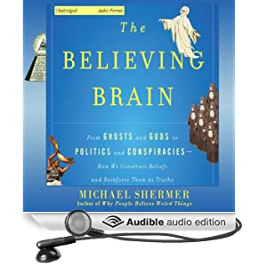 The Believing Brain: From Ghosts and Gods to Politics and Conspiracies - How We Construct Beliefs and Reinforce Them as Truths (Unabridged)