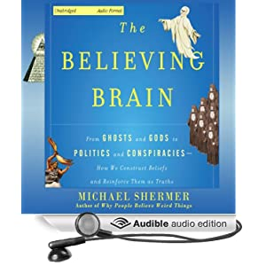 The Believing Brain - From Ghosts and Gods to Politics and Conspiracies, How We Construct Beliefs and Reinforce Them as Truths - Michael Shermer