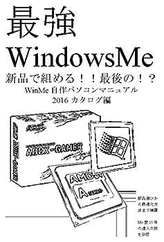WinMe 自作パソコンマニュアル 2016 カタログ編: 最強 WindowsMe 新品で組める!! 最後の!? WinMe自作パソコンマニュアル2016