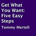 Get What You Want: Five Easy Steps | Tommy Mertell