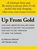 img - for Up From Gold: How Our Liberated Dollars Were Hijacked To Distort the Economy, and How To Use Them Now To Undo the Damage book / textbook / text book