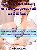 Optimale Ernährung für Schwangerschaft und Stillzeit - Die beste Nahrung für das Baby - Still- und Schwangerschaftsprobleme mit natürlichen Heilverfahren lindern