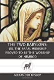 The Two Babylons: Or, the Papal Worship Proved to Be the Worship of Nimrod
