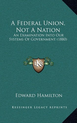 A Federal Union, Not a Nation: An Examination Into Our Systems of Government (1880)