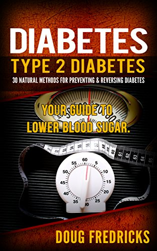 Diabetes: Type 2 Diabetes: 30 Natural Methods for Preventing & Reversing Diabetes. Your Guide to: Lower Blood...