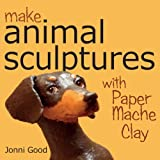 Make Animal Sculptures with Paper Mache Clay: How to Create Stunning Wildlife Art Using Patterns and My Easy-To-Make, No-Mess Paper Mache Recipeby Jonni Good