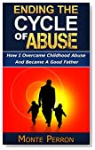 Ending The Cycle Of Abuse: How I Overcame Childhood Abuse And Became A Good Father (How To Raise Great Kids)