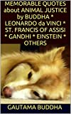 img - for MEMORABLE QUOTES about ANIMAL JUSTICE by BUDDHA * LEONARDO da VINCI * ST. FRANCIS OF ASSISI * GANDHI * EINSTEIN * OTHERS book / textbook / text book