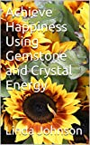Achieve Happiness Using  Gemstone and Crystal Energy