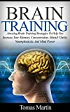 Brain Training: Amazing Brain Training Strategies To Help You Increase Your Memory, Concentration, Mental Clarity, Neuroplasticity, And Mind Power (Brain     Memory Improvement, Brain Plasticity)