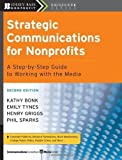img - for Strategic Communications for Nonprofits: A Step-by-Step Guide to Working with the Media by Bonk, Kathy Published by Jossey-Bass 2nd (second) edition (2008) Paperback book / textbook / text book