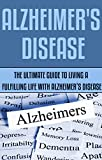 Alzheimers Disease: The Ultimate Guide to Living a Fulfilling Life With Alzheimers Disease: (alzheimers association, alzheimers disease, alzheimers ... tips you should know, alzheimers crisis)