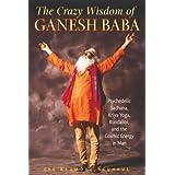 The Crazy Wisdom of Ganesh Baba: Psychedelic Sadhana, Kriya Yoga, Kundalini, and the Cosmic Energy in Man ~ Eve Baumohl Neuhaus