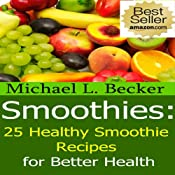 Smoothies: 25 Healthy Smoothie Recipes for Better Health | [Michael L. Becker]
