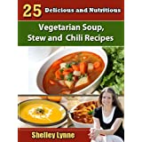 25 Delicious and Nutritious Vegetarian Soup, Stew and Chili Recipes (The Ultimate Guide to Vegetarian Cooking) ~ Shelley Lynne
