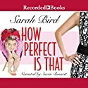 How Perfect Is That (       UNABRIDGED) by Sarah Bird Narrated by Susan Bennett