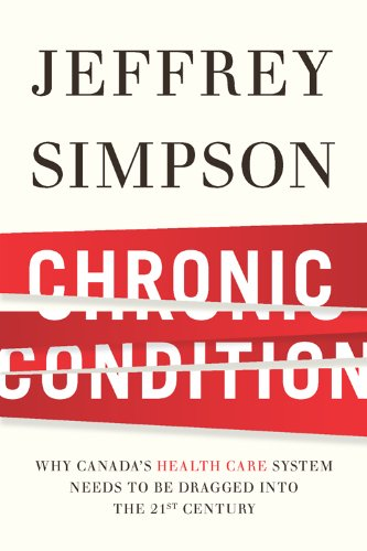 Chronic Condition: Why Canada's Health Care System Needs to be Dragged into the 21st Century [Hardcover]