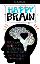 Happy Brain: Train Your Brain To Get Happy, Be Grateful And Develop Healthy Thinking Habits (guide To Happiness, Brain Power, Brain Science, Gratitude, Joy, Optimism And Serenity)