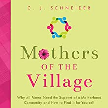 Mothers of the Village: Why All Moms Need the Support of a Motherhood Community and How to Find It for Yourself Audiobook by C. J. Schneider Narrated by Sara Armstrong