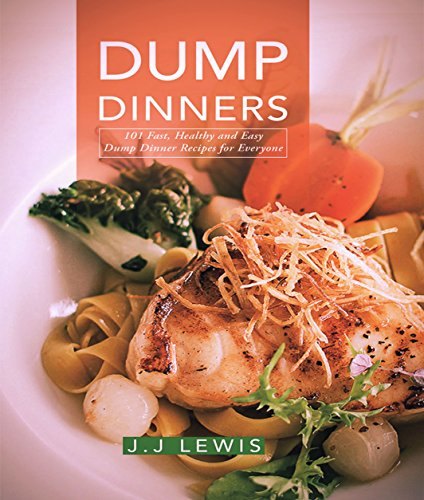 Dump Dinners: 101 Fast, Healthy and Easy Dump Dinner Recipes for Everyone by J.J. Lewis